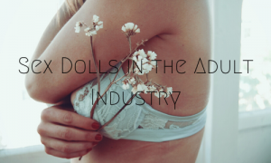 Sex Dolls in the Adult Industry
