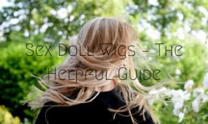 Sex Doll Wigs – The Helpful Guide